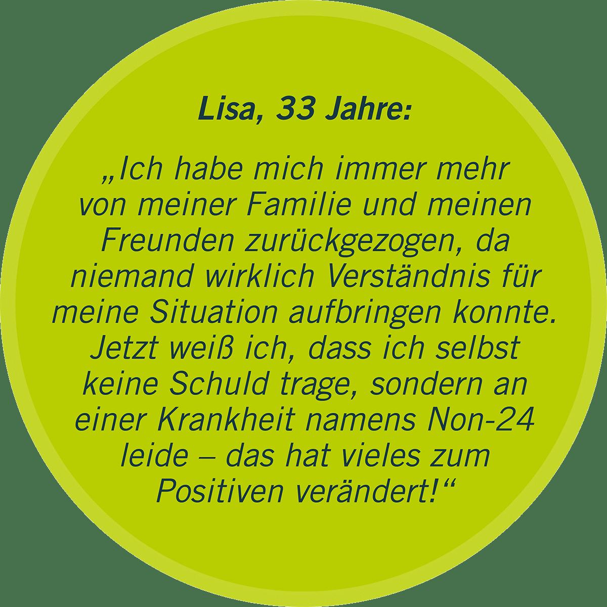 """Lisa, 33 Jahre: """"Ich habe mich immer mehr von meiner Familie und meinen Freunden zurückgezogen, da  niemand wirklich Verständnis für meine Situation aufbringen konnte. Jetzt weiß ich, dass ich selbst keine Schuld trage, sondern an einer Krankheit namens Non-24 leide – das hat vieles zum Positiven verändert!"""""""