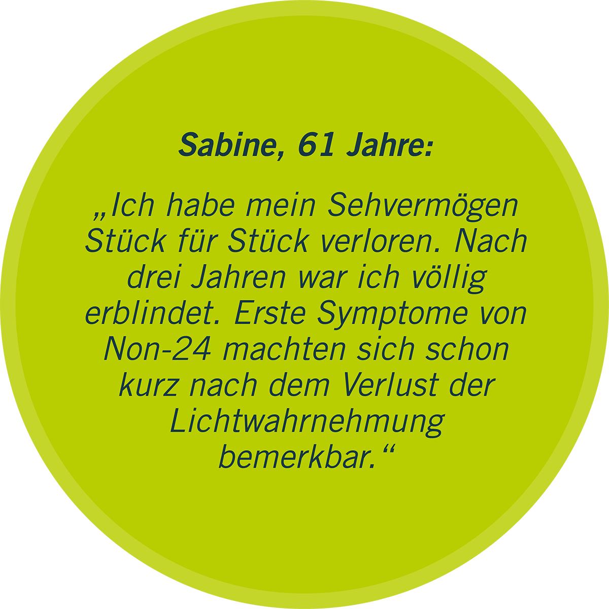 """Zu sehen ist in einer grünen Sprechblase ein Statement von Sabine, 61 Jahre: """"Ich habe mein Sehvermögen Stück für Stück verloren. Nach drei Jahren war ich völlig erblindet. Erste Symptome von Non-24 machten sich schon kurz nach dem Verlust der Lichtwahrnehmung bemerkbar."""""""