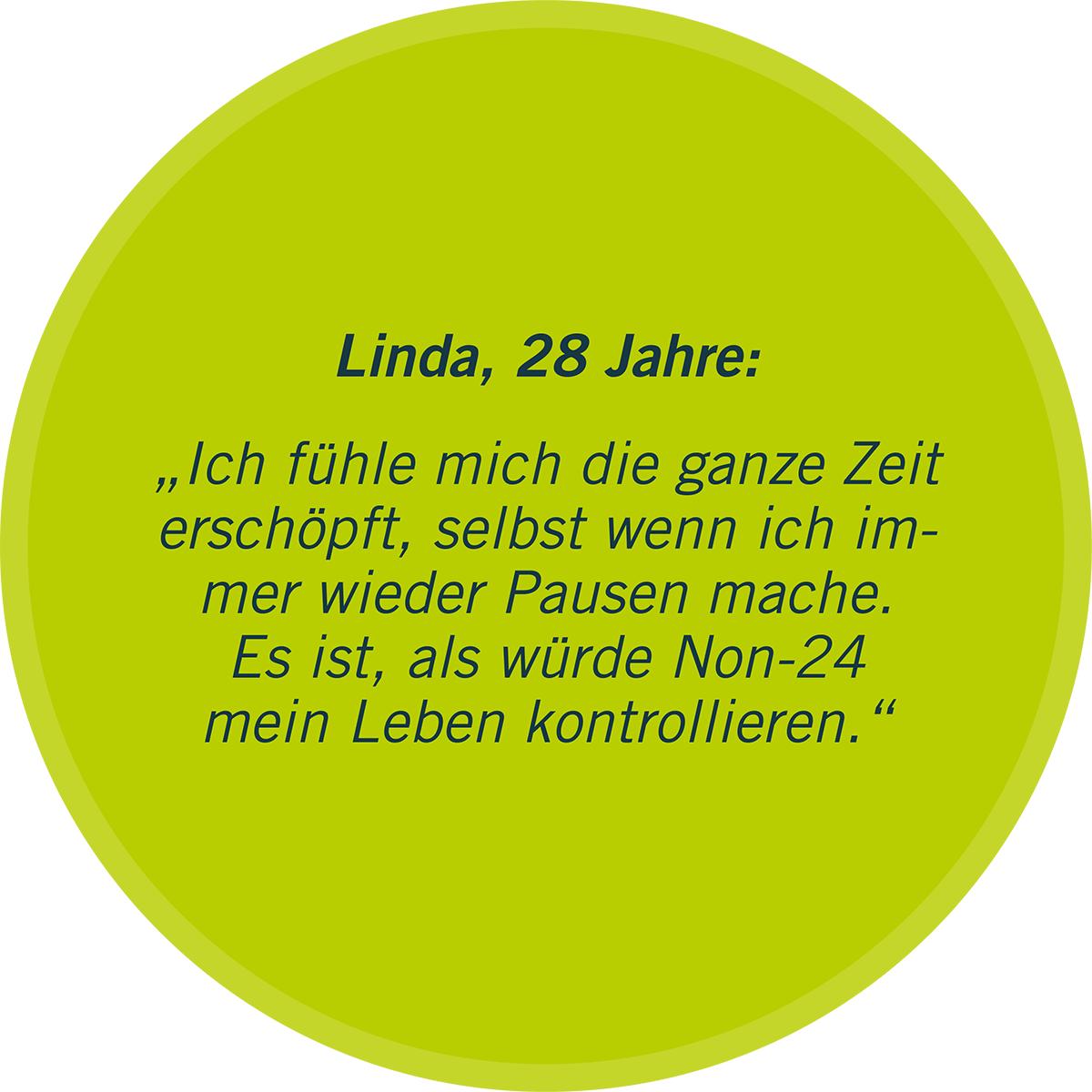 """Zu sehen ist in einer grünen Sprechblase ein Statement von Linda, 28 Jahre: """"Ich fühle mich die ganze Zeit erschöpft, selbst wenn ich immer wieder Pausen mache. Es ist, als würde Non-24 mein Leben kontrollieren."""""""
